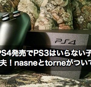 PS4発売でPS3はいらない子?大丈夫!nasneとtorneがついてる!