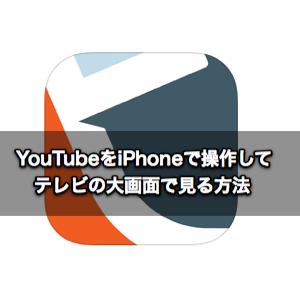 YouTubeをiPhoneで操作してテレビの大画面で見る方法