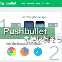 Pushbulletの便利な活用方法を6つ紹介。話題の爆速ファイル共有サービスの使い方