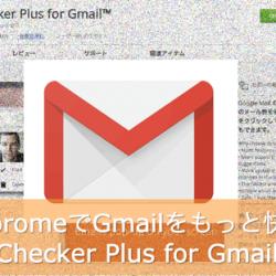 シンプル便利なクロームおすすめ拡張機能。ChoromeとGmailを使っている人はChecker Plus for Gmaiを使うと幸せになれるよ