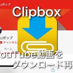 YouTube動画をダウンロードしてオフラインで視聴できるClipboxが便利。毎月の回線容量制限を気にしなくていいよ!
